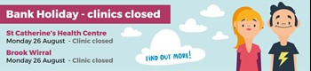 Bank Holiday - clinics closed; St Catherines' Health Clinic & Brook Wirral closed on Monday 26th August.